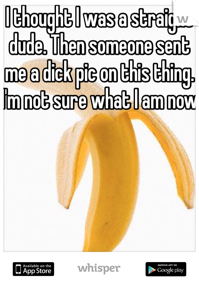 I thought I was a straight dude. Then someone sent me a dick pic on this thing. I'm not sure what I am now