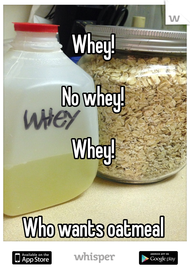 Whey!  No whey!  Whey!   Who wants oatmeal tomorrow?