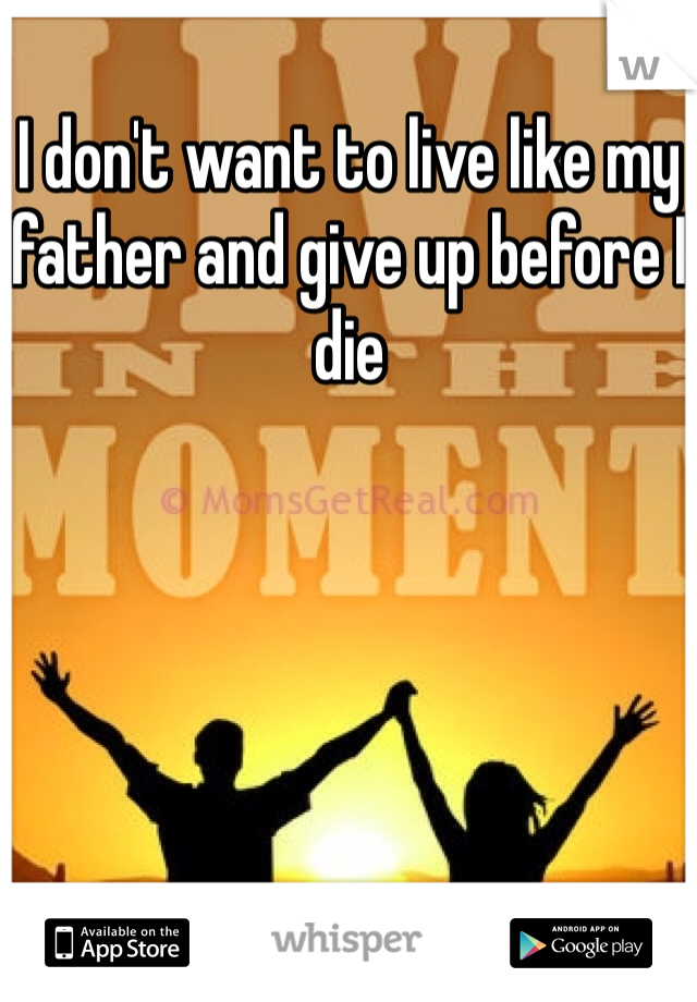 I don't want to live like my father and give up before I die
