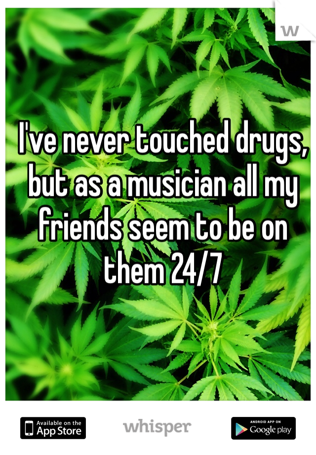 I've never touched drugs, but as a musician all my friends seem to be on them 24/7