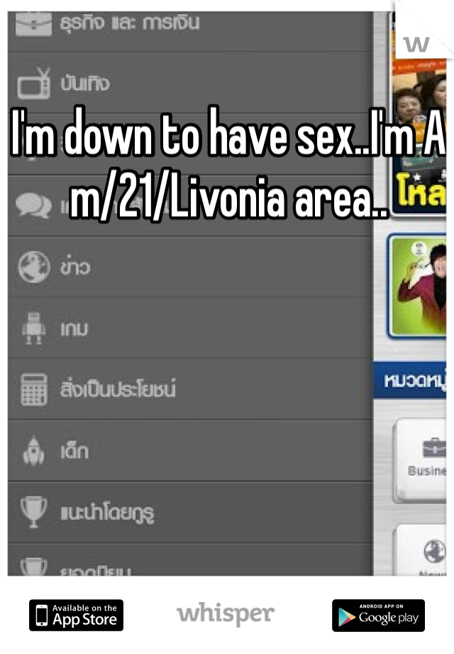 I'm down to have sex..I'm A m/21/Livonia area..