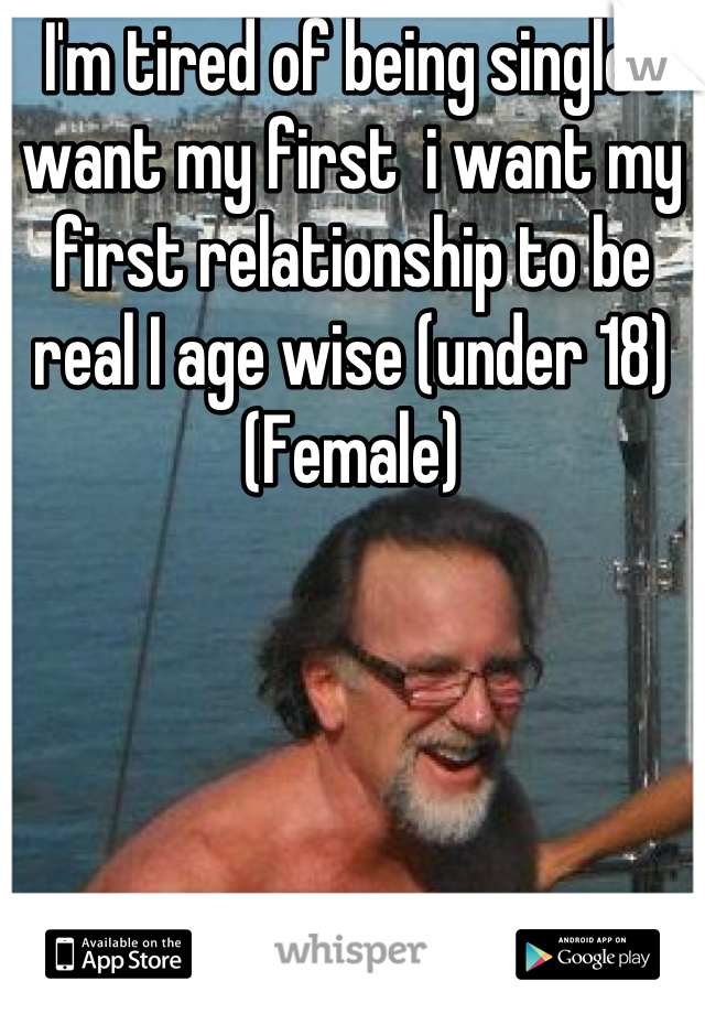 I'm tired of being single I want my first  i want my first relationship to be real I age wise (under 18)  (Female)