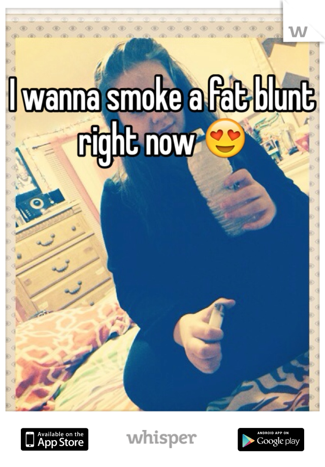 I wanna smoke a fat blunt right now 😍