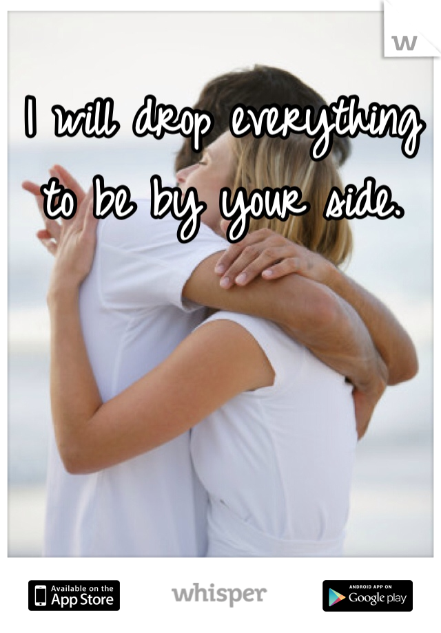 I will drop everything to be by your side.