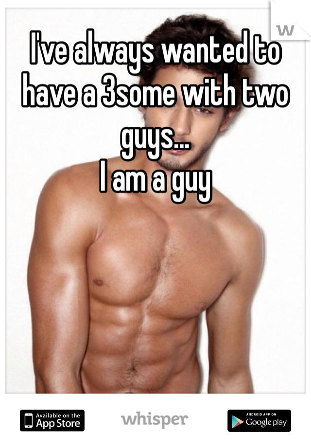 I've always wanted to have a 3some with two guys... I am a guy