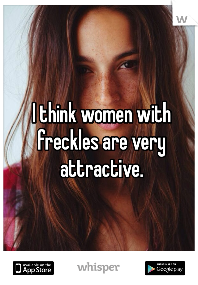 I think women with freckles are very attractive.