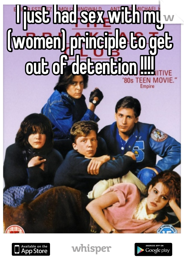 I just had sex with my (women) principle to get out of detention !!!!