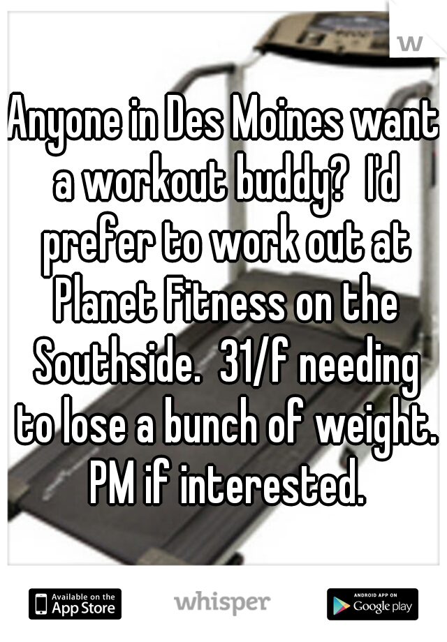 Anyone in Des Moines want a workout buddy?  I'd prefer to work out at Planet Fitness on the Southside.  31/f needing to lose a bunch of weight. PM if interested.