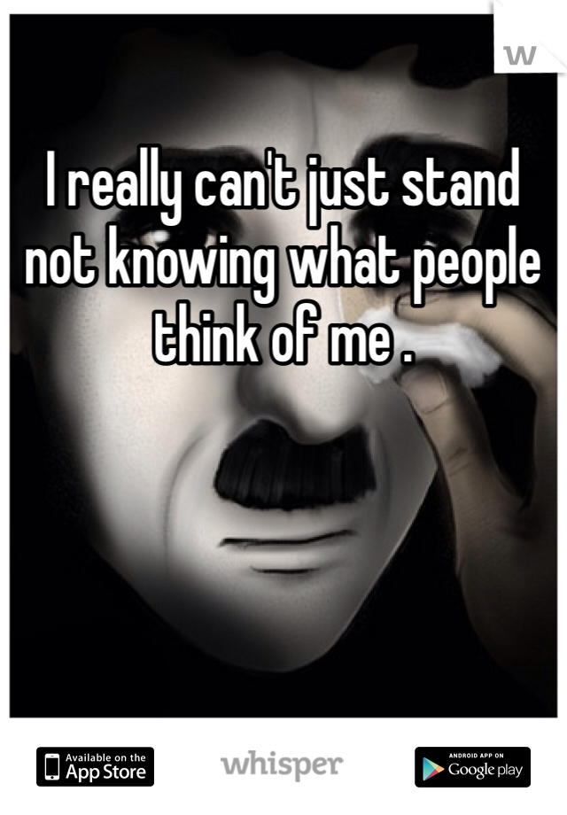 I really can't just stand not knowing what people think of me .