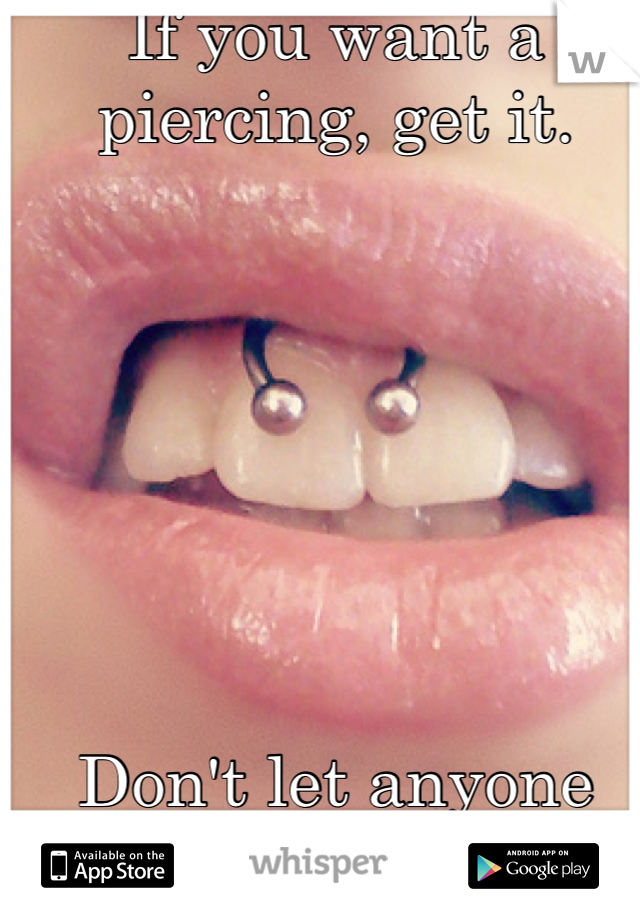 If you want a piercing, get it.        Don't let anyone control you.