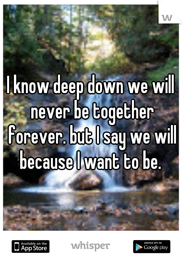 I know deep down we will never be together forever. but I say we will because I want to be.