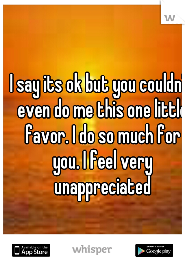 I say its ok but you couldn't even do me this one little favor. I do so much for you. I feel very unappreciated