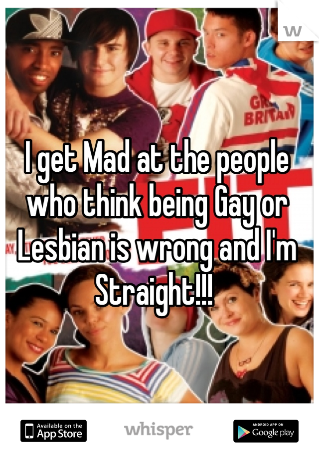 I get Mad at the people who think being Gay or Lesbian is wrong and I'm Straight!!!