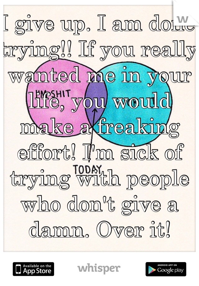 I give up. I am done trying!! If you really wanted me in your life, you would make a freaking effort! I'm sick of trying with people who don't give a damn. Over it!
