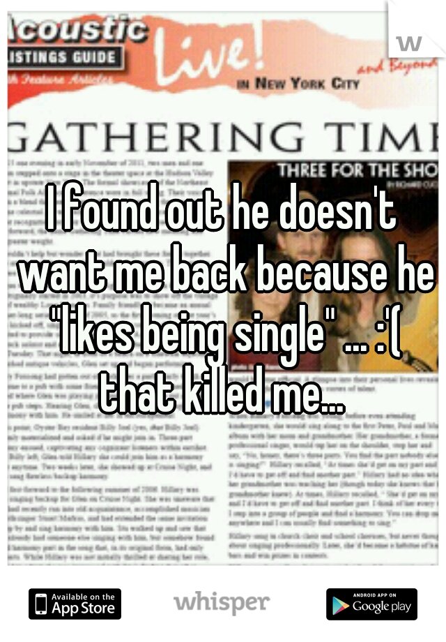 "I found out he doesn't want me back because he ""likes being single"" ... :'( that killed me..."