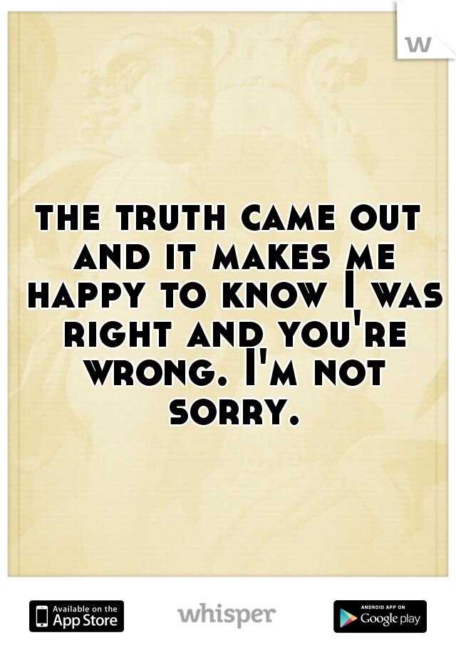the truth came out and it makes me happy to know I was right and you're wrong. I'm not sorry.