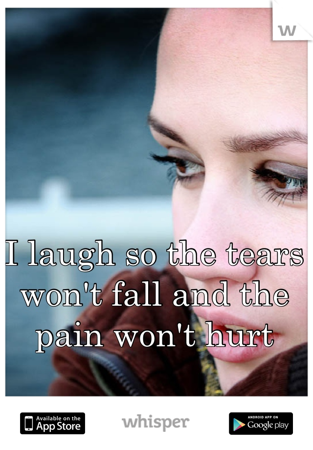 I laugh so the tears won't fall and the pain won't hurt