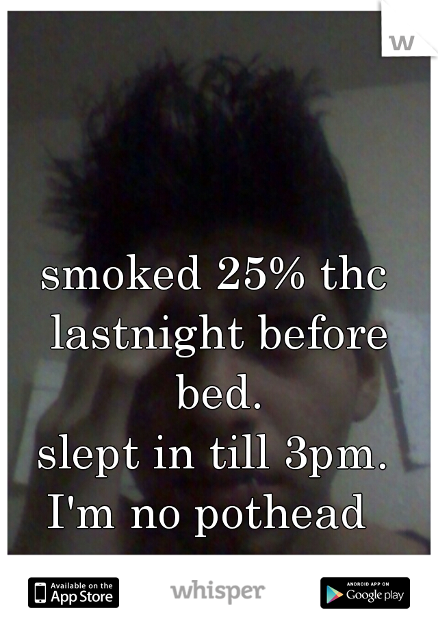 smoked 25% thc lastnight before bed. slept in till 3pm.  I'm no pothead