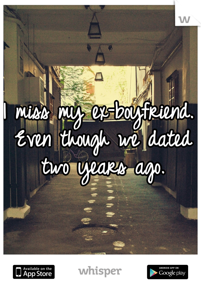 I miss my ex-boyfriend. Even though we dated two years ago.