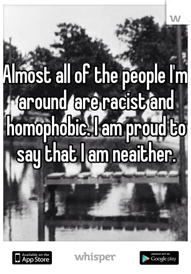Almost all of the people I'm around  are racist and homophobic. I am proud to say that I am neaither.