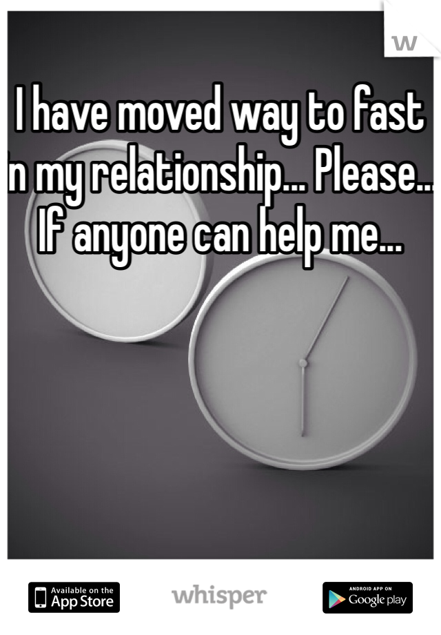 I have moved way to fast in my relationship... Please... If anyone can help me...