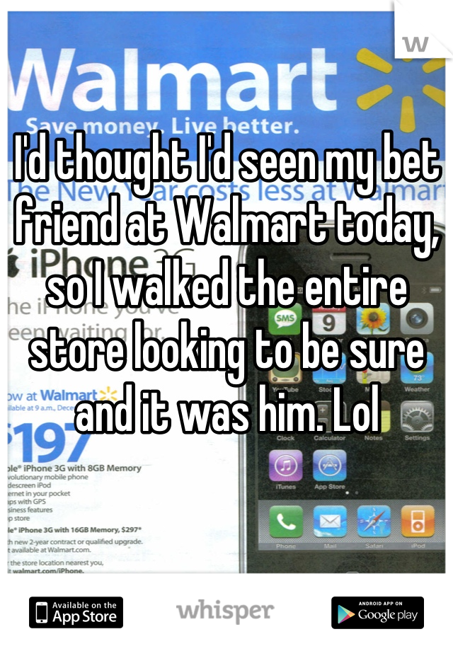 I'd thought I'd seen my bet friend at Walmart today, so I walked the entire store looking to be sure and it was him. Lol
