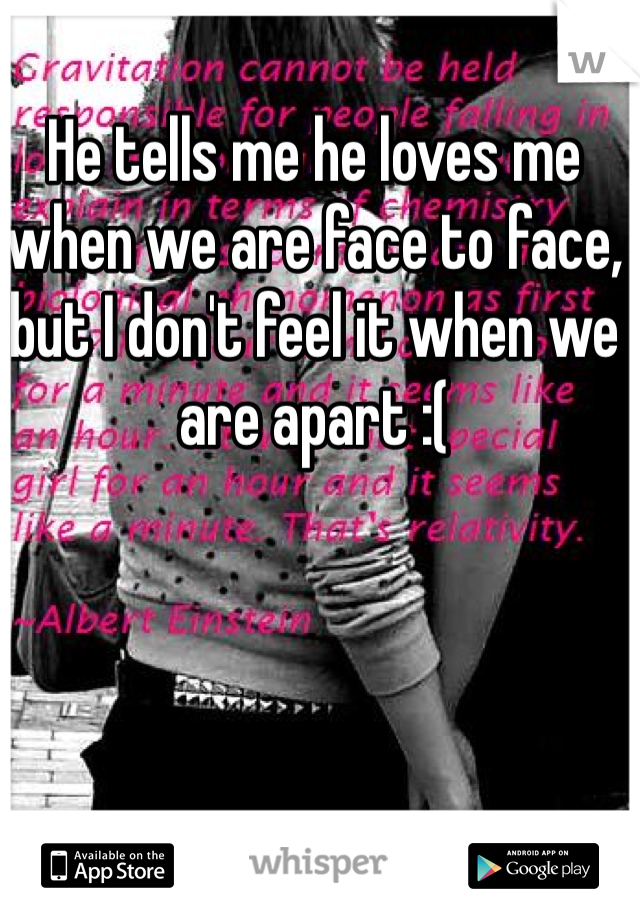 He tells me he loves me when we are face to face, but I don't feel it when we are apart :(