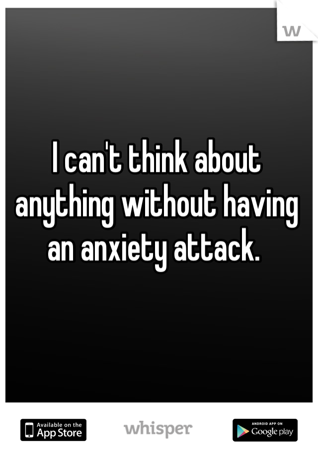 I can't think about anything without having an anxiety attack.