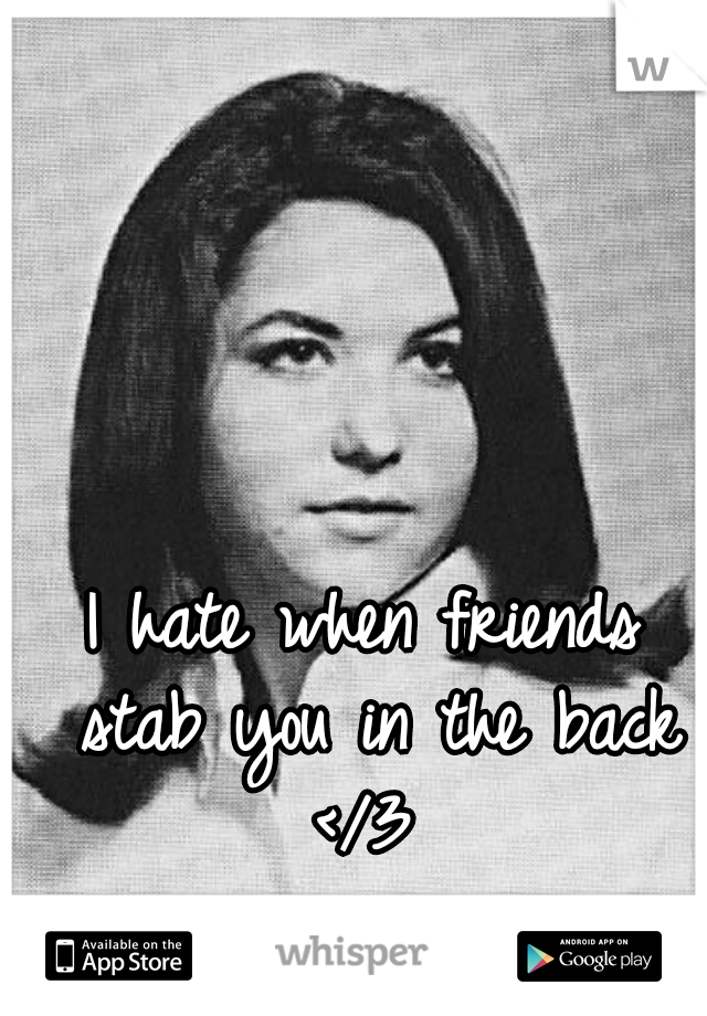 I hate when friends stab you in the back </3