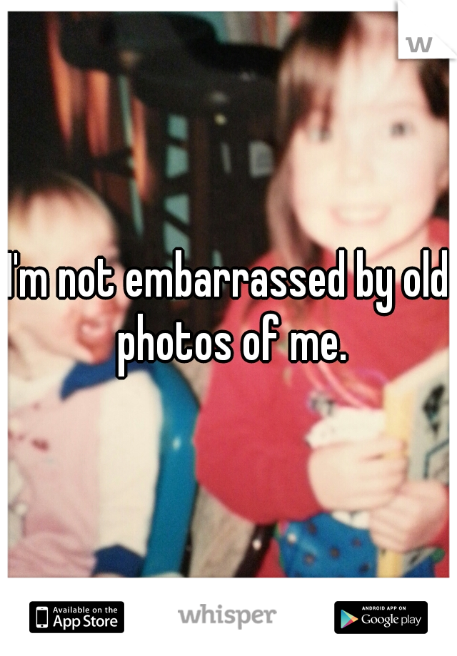I'm not embarrassed by old photos of me.