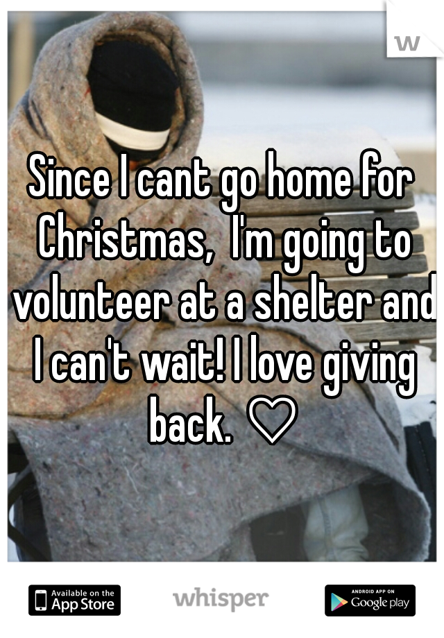 Since I cant go home for Christmas,  I'm going to volunteer at a shelter and I can't wait! I love giving back. ♡