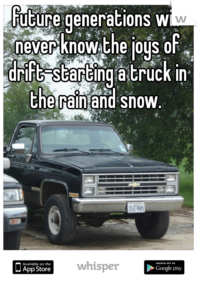 future generations will never know the joys of drift-starting a truck in the rain and snow.