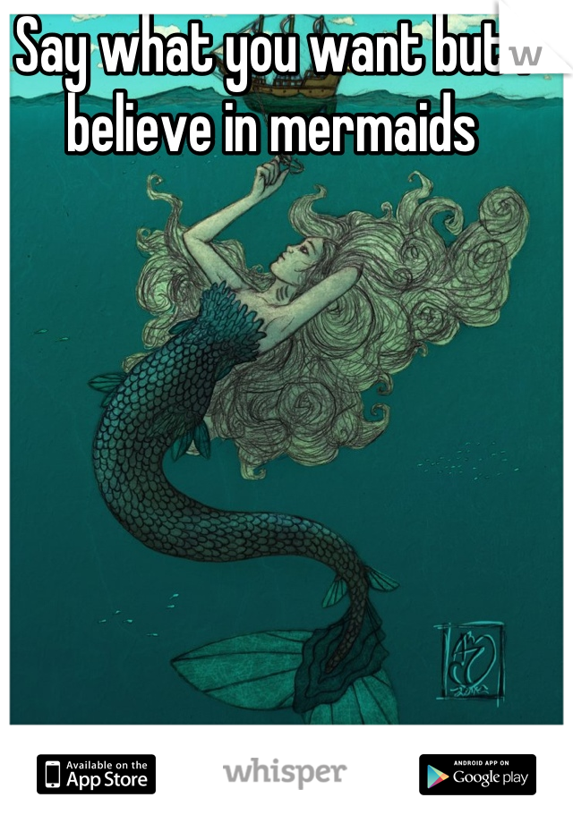 Say what you want but I believe in mermaids