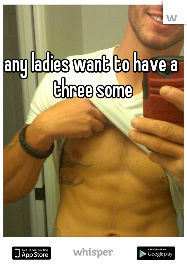 any ladies want to have a three some