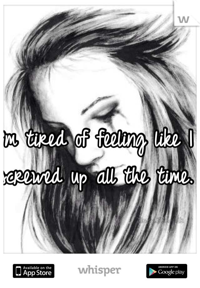 I'm tired of feeling like I screwed up all the time.