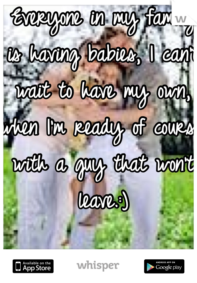 Everyone in my family is having babies, I can't wait to have my own, when I'm ready of course with a guy that won't leave.:)