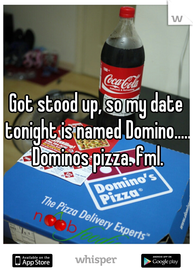 Got stood up, so my date tonight is named Domino..... Dominos pizza. fml.