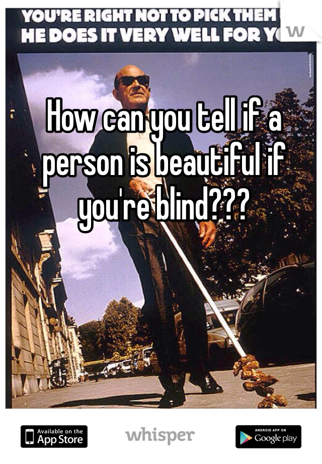 How can you tell if a person is beautiful if you're blind???