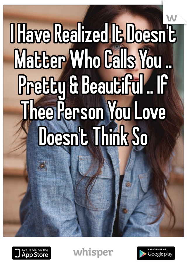 I Have Realized It Doesn't Matter Who Calls You .. Pretty & Beautiful .. If Thee Person You Love Doesn't Think So