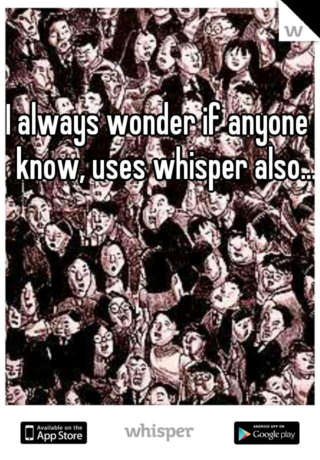 I always wonder if anyone I know, uses whisper also...