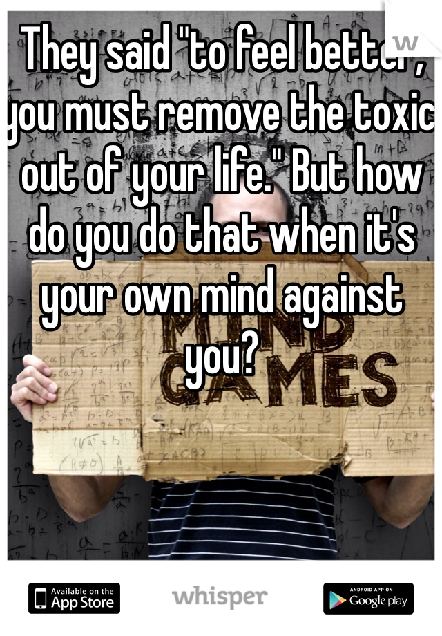 "They said ""to feel better, you must remove the toxic out of your life."" But how do you do that when it's your own mind against you?"