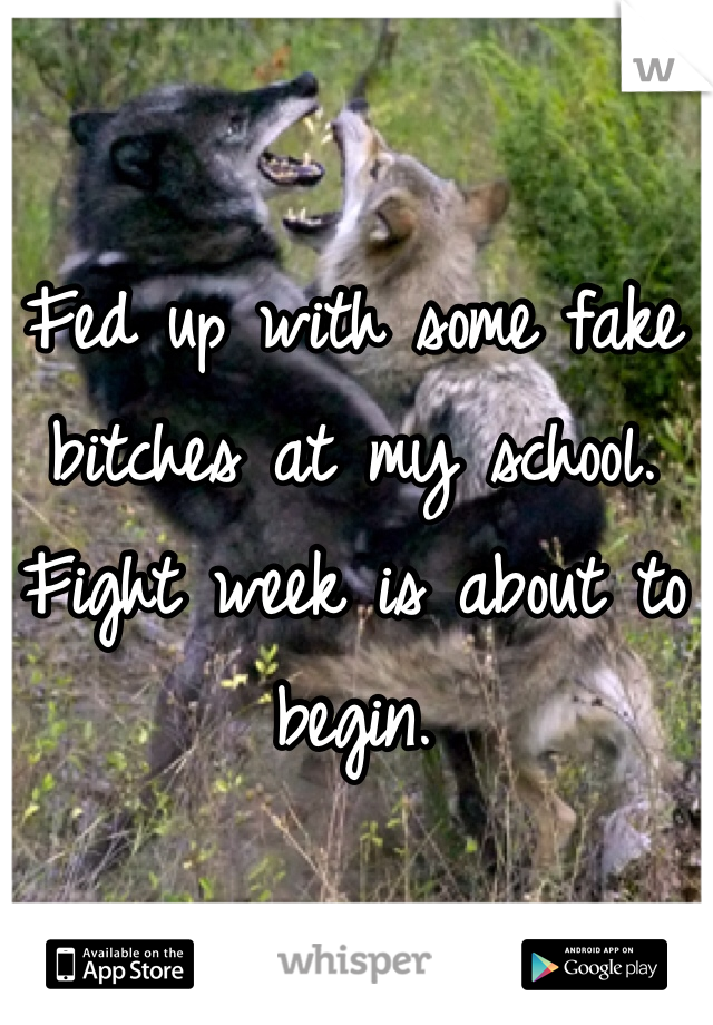 Fed up with some fake bitches at my school. Fight week is about to begin.