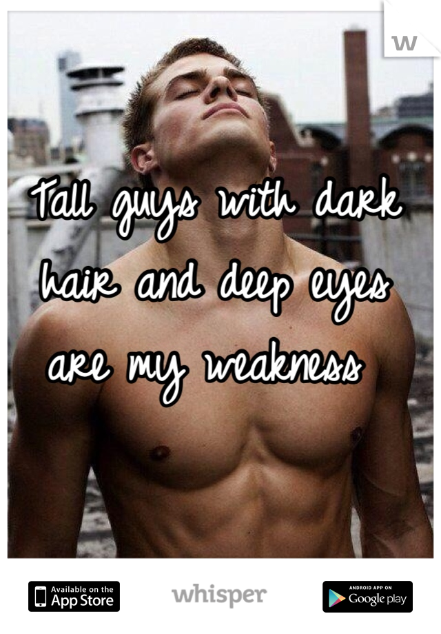 Tall guys with dark hair and deep eyes are my weakness