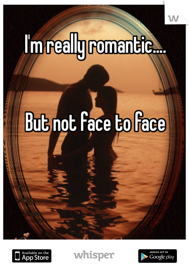 I'm really romantic....   But not face to face
