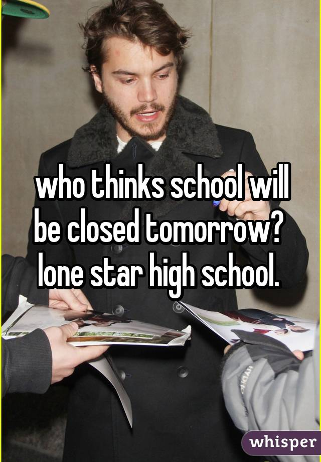 who thinks school will be closed tomorrow?  lone star high school.