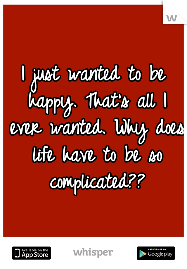 I just wanted to be happy. That's all I ever wanted. Why does life have to be so complicated??