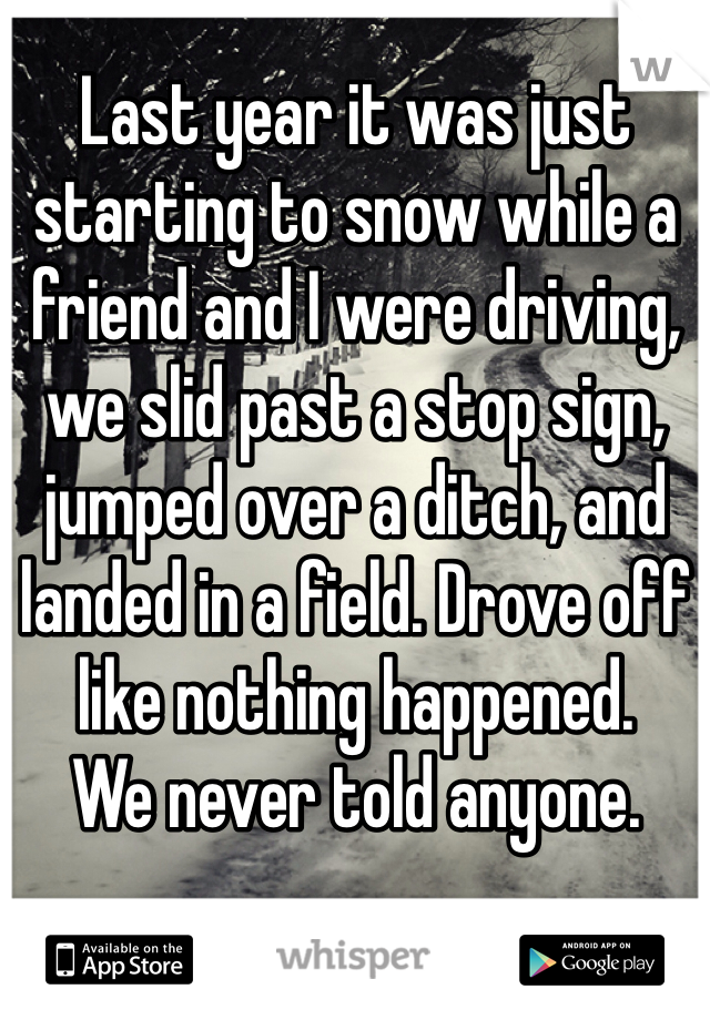Last year it was just starting to snow while a friend and I were driving, we slid past a stop sign, jumped over a ditch, and landed in a field. Drove off like nothing happened.  We never told anyone.