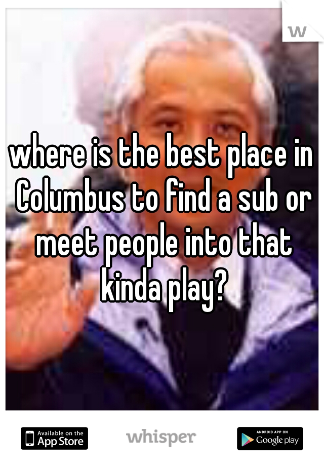 where is the best place in Columbus to find a sub or meet people into that kinda play?