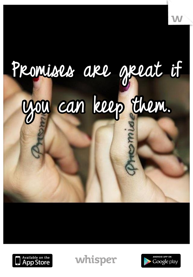 Promises are great if you can keep them.