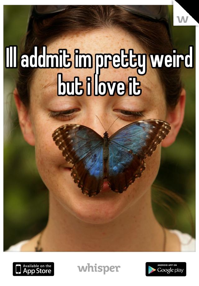 Ill addmit im pretty weird but i love it